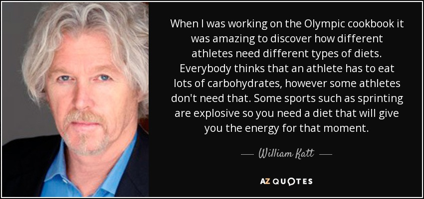 When I was working on the Olympic cookbook it was amazing to discover how different athletes need different types of diets. Everybody thinks that an athlete has to eat lots of carbohydrates, however some athletes don't need that. Some sports such as sprinting are explosive so you need a diet that will give you the energy for that moment. - William Katt