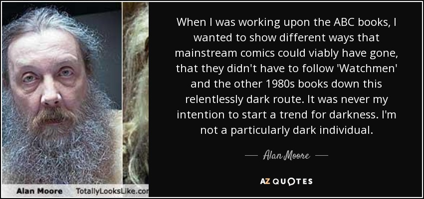 When I was working upon the ABC books, I wanted to show different ways that mainstream comics could viably have gone, that they didn't have to follow 'Watchmen' and the other 1980s books down this relentlessly dark route. It was never my intention to start a trend for darkness. I'm not a particularly dark individual. - Alan Moore