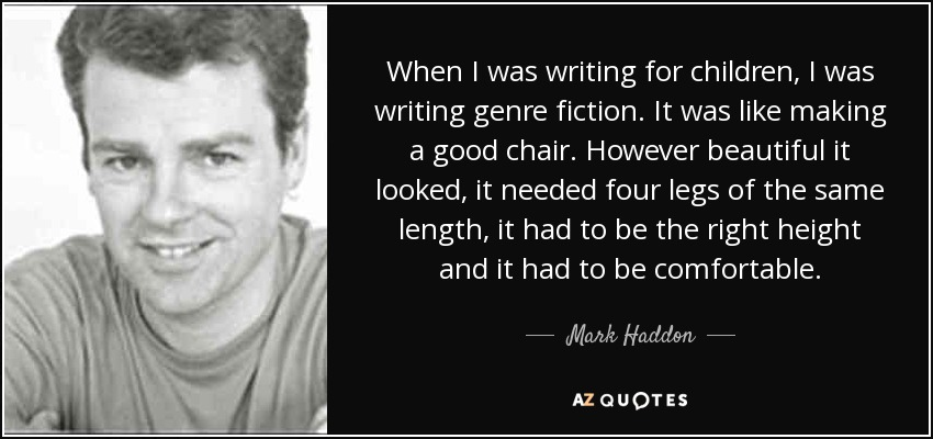 When I was writing for children, I was writing genre fiction. It was like making a good chair. However beautiful it looked, it needed four legs of the same length, it had to be the right height and it had to be comfortable. - Mark Haddon
