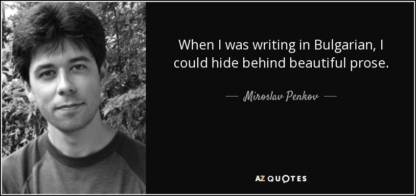 When I was writing in Bulgarian, I could hide behind beautiful prose. - Miroslav Penkov