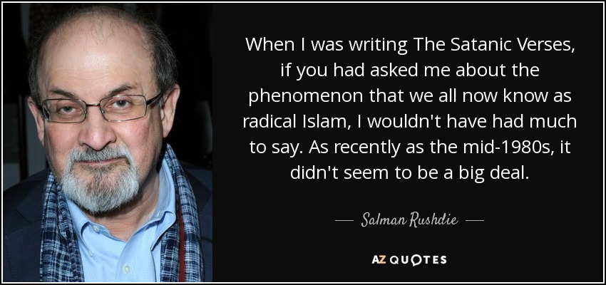 When I was writing The Satanic Verses, if you had asked me about the phenomenon that we all now know as radical Islam, I wouldn't have had much to say. As recently as the mid-1980s, it didn't seem to be a big deal. - Salman Rushdie