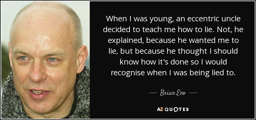 When I was young, an eccentric uncle decided to teach me how to lie. Not, he explained, because he wanted me to lie, but because he thought I should know how it's done so I would recognise when I was being lied to. - Brian Eno