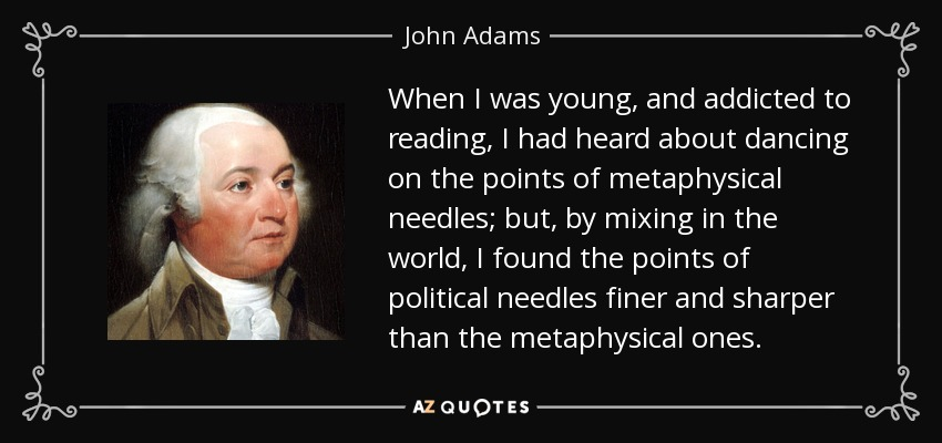 When I was young, and addicted to reading, I had heard about dancing on the points of metaphysical needles; but, by mixing in the world, I found the points of political needles finer and sharper than the metaphysical ones. - John Adams