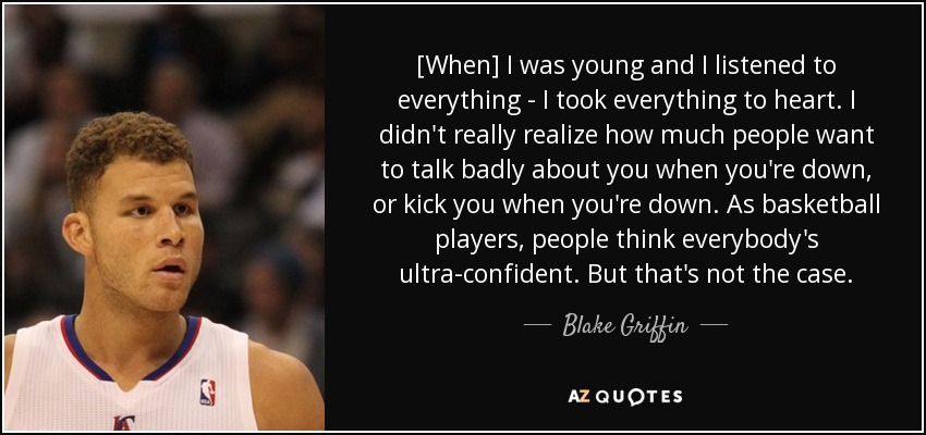 [When] I was young and I listened to everything - I took everything to heart. I didn't really realize how much people want to talk badly about you when you're down, or kick you when you're down. As basketball players, people think everybody's ultra-confident. But that's not the case. - Blake Griffin