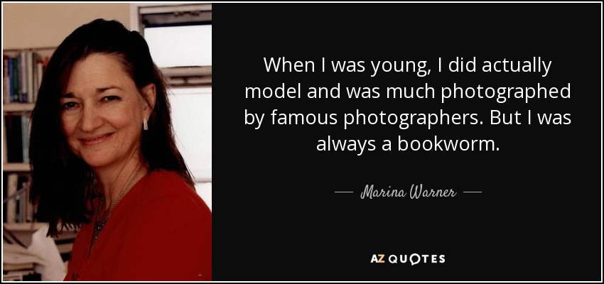 When I was young, I did actually model and was much photographed by famous photographers. But I was always a bookworm. - Marina Warner