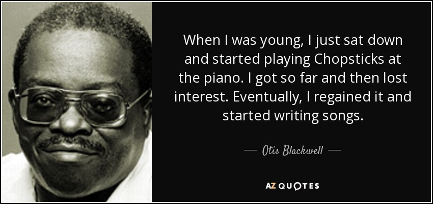 When I was young, I just sat down and started playing Chopsticks at the piano. I got so far and then lost interest. Eventually, I regained it and started writing songs. - Otis Blackwell