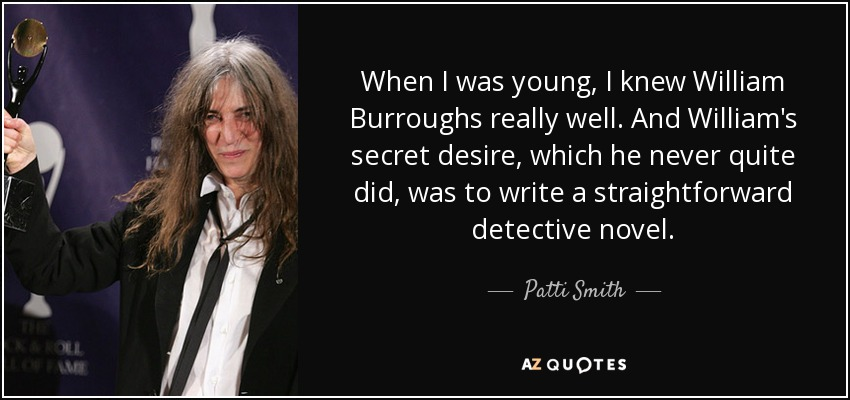 When I was young, I knew William Burroughs really well. And William's secret desire, which he never quite did, was to write a straightforward detective novel. - Patti Smith