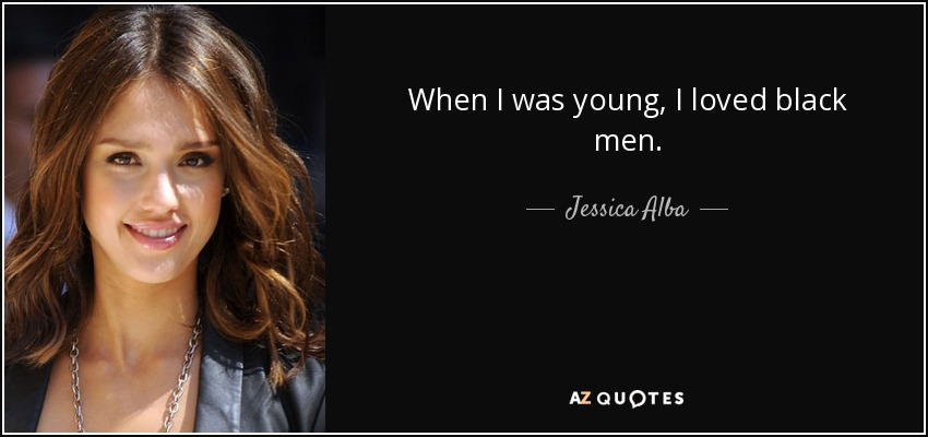 When I was young, I loved black men. - Jessica Alba