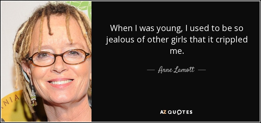When I was young, I used to be so jealous of other girls that it crippled me. - Anne Lamott