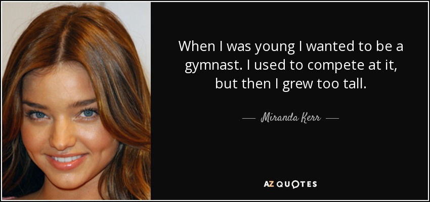 When I was young I wanted to be a gymnast. I used to compete at it, but then I grew too tall. - Miranda Kerr