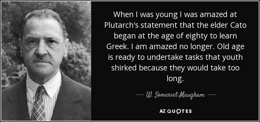 When I was young I was amazed at Plutarch's statement that the elder Cato began at the age of eighty to learn Greek. I am amazed no longer. Old age is ready to undertake tasks that youth shirked because they would take too long. - W. Somerset Maugham