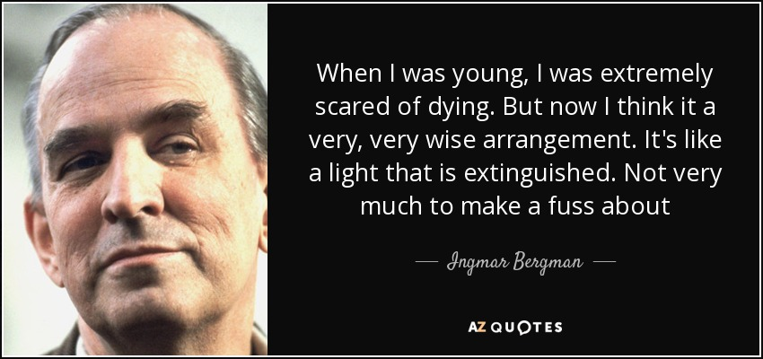 When I was young, I was extremely scared of dying. But now I think it a very, very wise arrangement. It's like a light that is extinguished. Not very much to make a fuss about - Ingmar Bergman