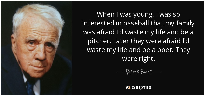 When I was young, I was so interested in baseball that my family was afraid I'd waste my life and be a pitcher. Later they were afraid I'd waste my life and be a poet. They were right. - Robert Frost
