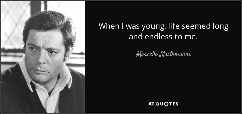 When I was young, life seemed long and endless to me. - Marcello Mastroianni