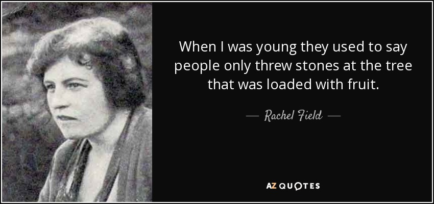 When I was young they used to say people only threw stones at the tree that was loaded with fruit. - Rachel Field