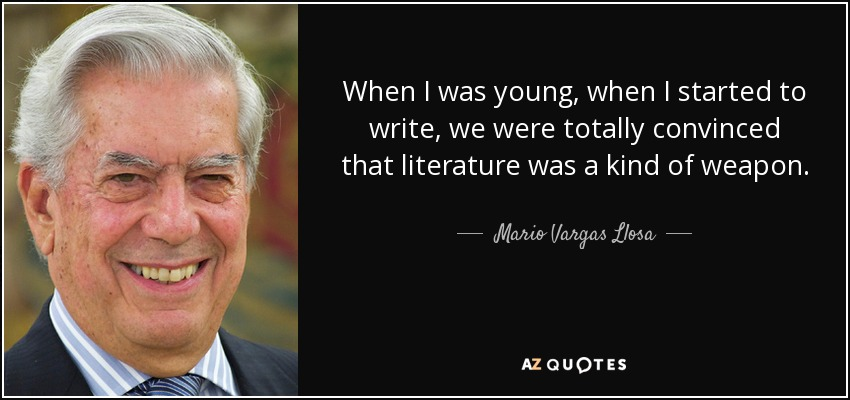 When I was young, when I started to write, we were totally convinced that literature was a kind of weapon. - Mario Vargas Llosa