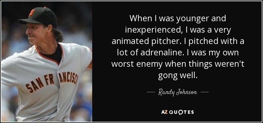 When I was younger and inexperienced, I was a very animated pitcher. I pitched with a lot of adrenaline. I was my own worst enemy when things weren't gong well. - Randy Johnson