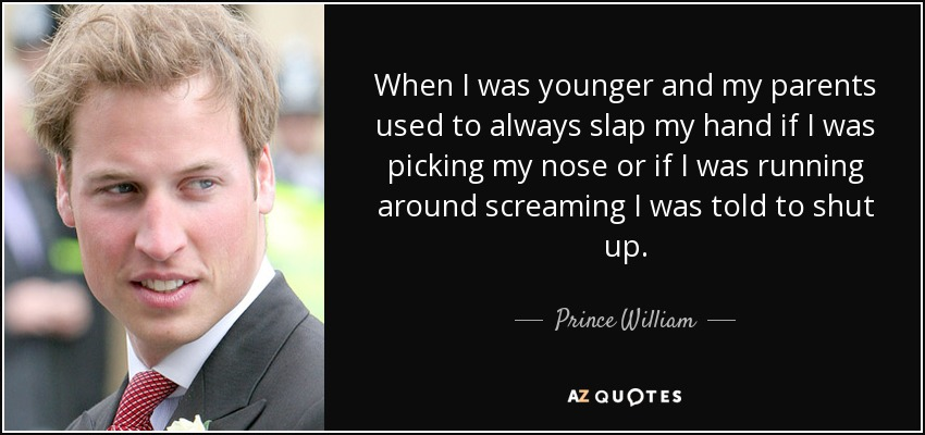When I was younger and my parents used to always slap my hand if I was picking my nose or if I was running around screaming I was told to shut up. - Prince William