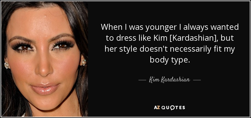 When I was younger I always wanted to dress like Kim [Kardashian], but her style doesn't necessarily fit my body type. - Kim Kardashian