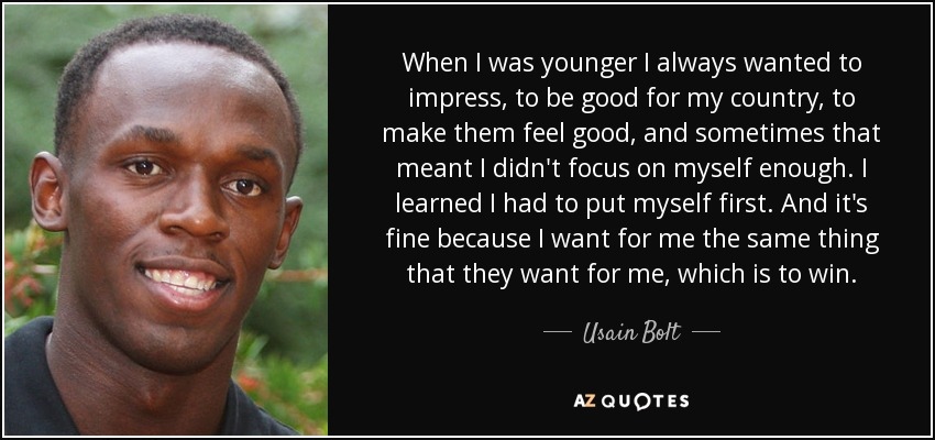 When I was younger I always wanted to impress, to be good for my country, to make them feel good, and sometimes that meant I didn't focus on myself enough. I learned I had to put myself first. And it's fine because I want for me the same thing that they want for me, which is to win. - Usain Bolt