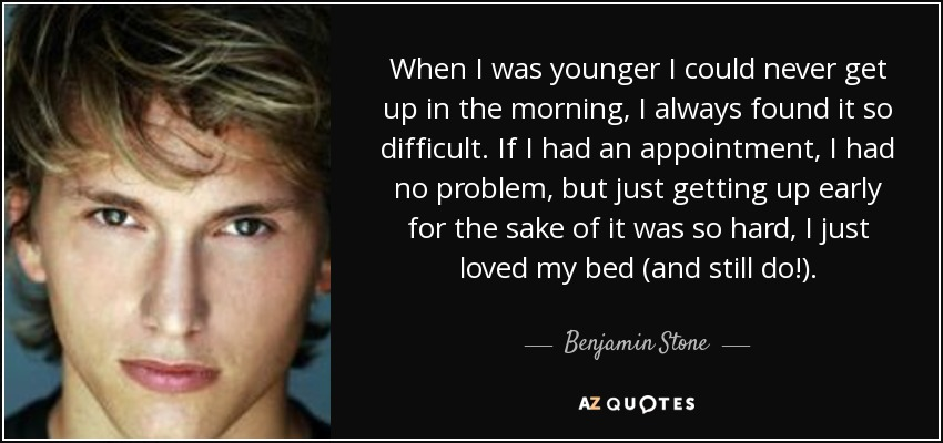 When I was younger I could never get up in the morning, I always found it so difficult. If I had an appointment, I had no problem, but just getting up early for the sake of it was so hard, I just loved my bed (and still do!). - Benjamin Stone