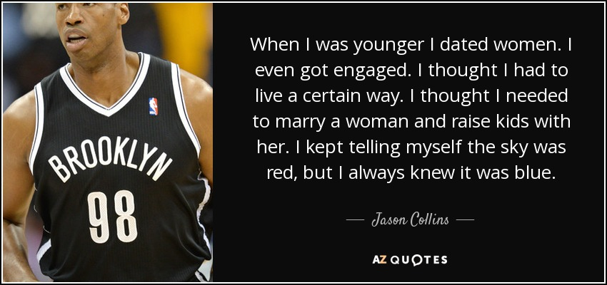 When I was younger I dated women. I even got engaged. I thought I had to live a certain way. I thought I needed to marry a woman and raise kids with her. I kept telling myself the sky was red, but I always knew it was blue. - Jason Collins