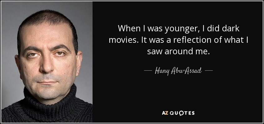 When I was younger, I did dark movies. It was a reflection of what I saw around me. - Hany Abu-Assad