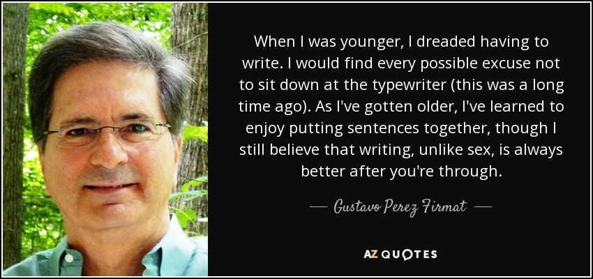 When I was younger, I dreaded having to write. I would find every possible excuse not to sit down at the typewriter (this was a long time ago). As I've gotten older, I've learned to enjoy putting sentences together, though I still believe that writing, unlike sex, is always better after you're through. - Gustavo Perez Firmat