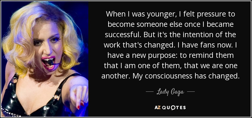 When I was younger, I felt pressure to become someone else once I became successful. But it's the intention of the work that's changed. I have fans now. I have a new purpose: to remind them that I am one of them, that we are one another. My consciousness has changed. - Lady Gaga