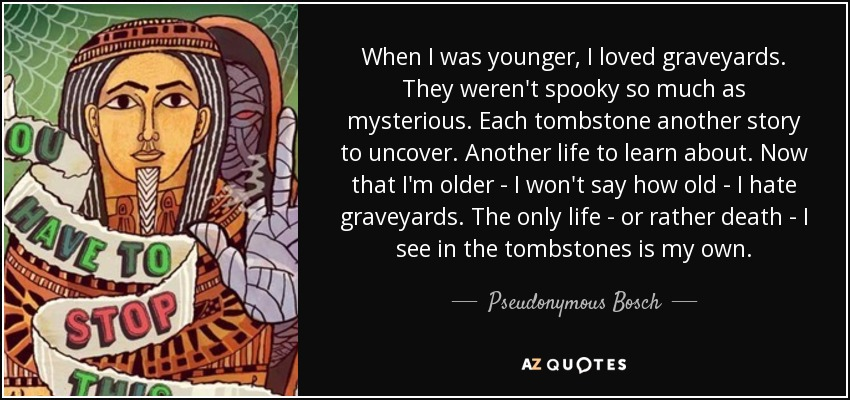 When I was younger, I loved graveyards. They weren't spooky so much as mysterious. Each tombstone another story to uncover. Another life to learn about. Now that I'm older - I won't say how old - I hate graveyards. The only life - or rather death - I see in the tombstones is my own. - Pseudonymous Bosch