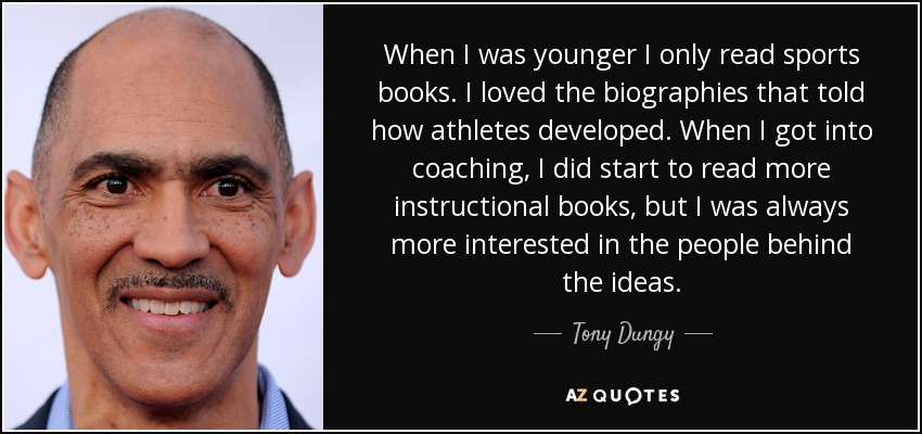 When I was younger I only read sports books. I loved the biographies that told how athletes developed. When I got into coaching, I did start to read more instructional books, but I was always more interested in the people behind the ideas. - Tony Dungy