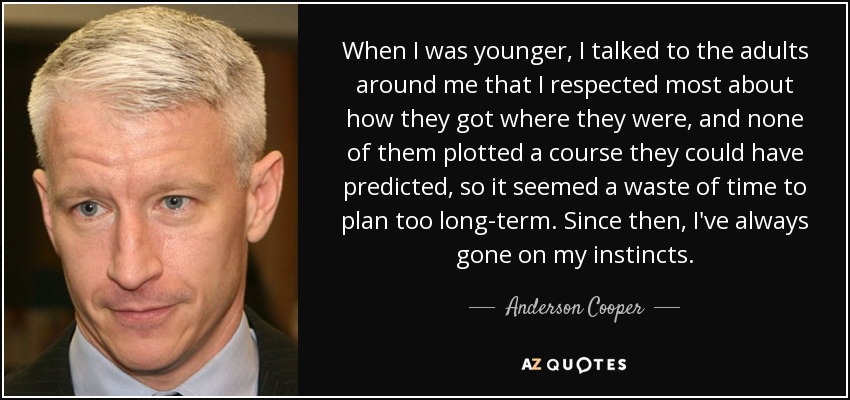 When I was younger, I talked to the adults around me that I respected most about how they got where they were, and none of them plotted a course they could have predicted, so it seemed a waste of time to plan too long-term. Since then, I've always gone on my instincts. - Anderson Cooper