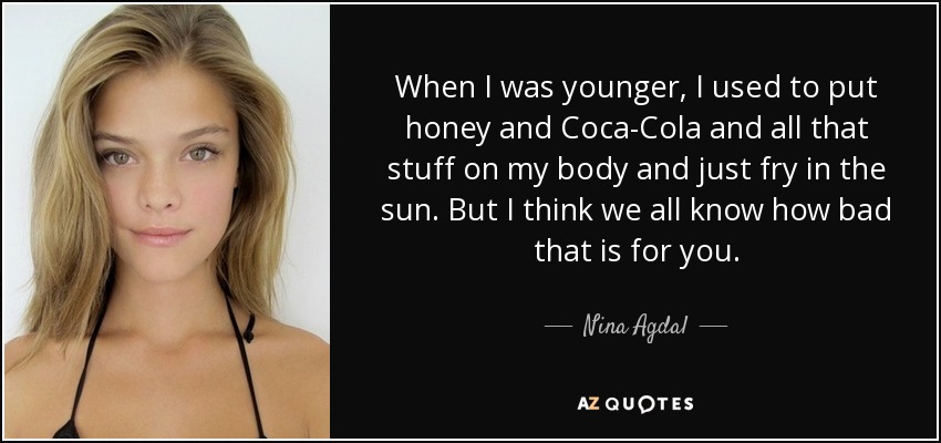 When I was younger, I used to put honey and Coca-Cola and all that stuff on my body and just fry in the sun. But I think we all know how bad that is for you. - Nina Agdal