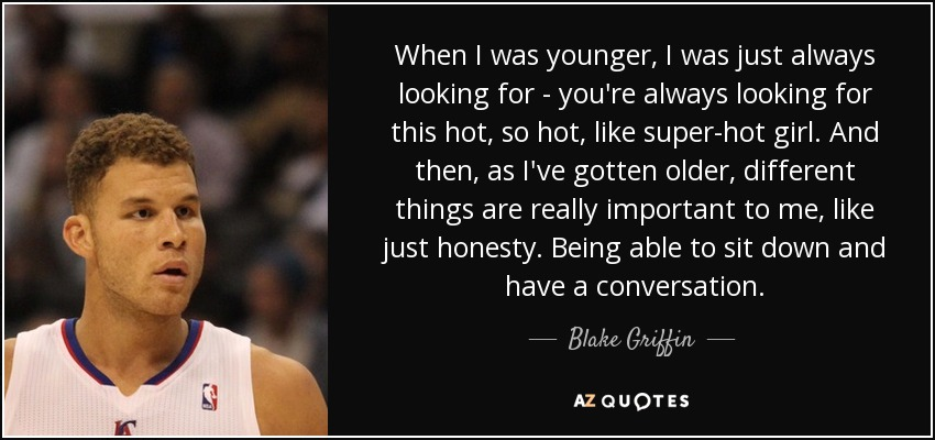 When I was younger, I was just always looking for - you're always looking for this hot, so hot, like super-hot girl. And then, as I've gotten older, different things are really important to me, like just honesty. Being able to sit down and have a conversation. - Blake Griffin