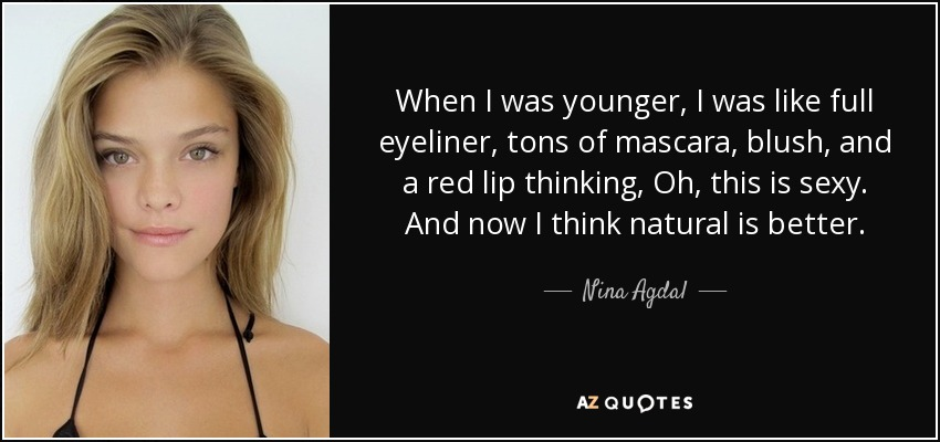When I was younger, I was like full eyeliner, tons of mascara, blush, and a red lip thinking, Oh, this is sexy. And now I think natural is better. - Nina Agdal