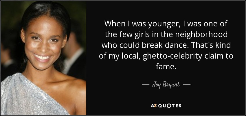 When I was younger, I was one of the few girls in the neighborhood who could break dance. That's kind of my local, ghetto-celebrity claim to fame. - Joy Bryant