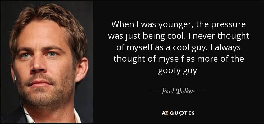 When I was younger, the pressure was just being cool. I never thought of myself as a cool guy. I always thought of myself as more of the goofy guy. - Paul Walker