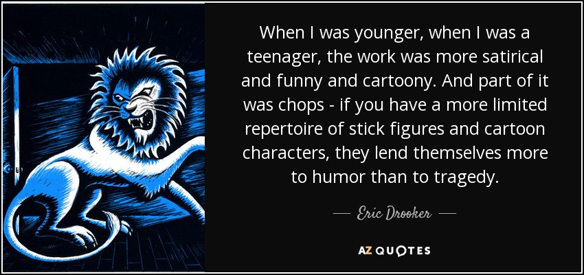 When I was younger, when I was a teenager, the work was more satirical and funny and cartoony. And part of it was chops - if you have a more limited repertoire of stick figures and cartoon characters, they lend themselves more to humor than to tragedy. - Eric Drooker