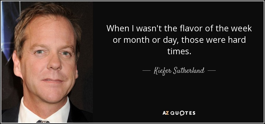 When I wasn't the flavor of the week or month or day, those were hard times. - Kiefer Sutherland
