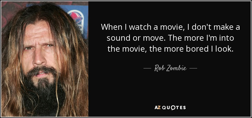 When I watch a movie, I don't make a sound or move. The more I'm into the movie, the more bored I look. - Rob Zombie