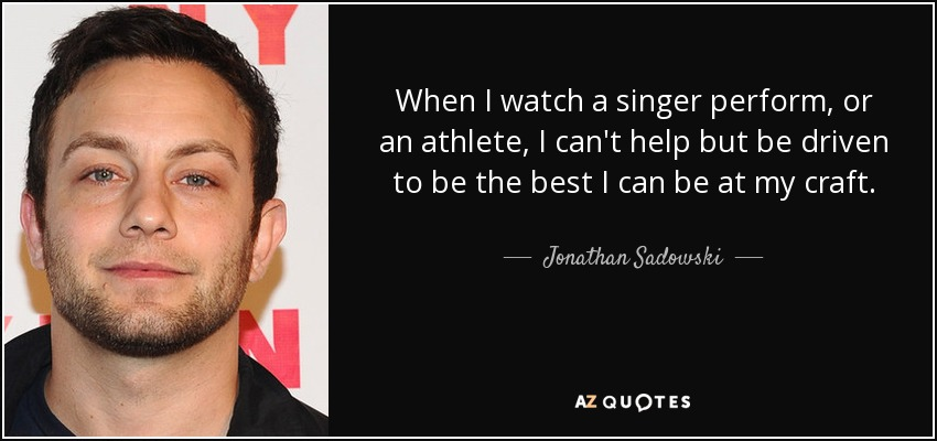 When I watch a singer perform, or an athlete, I can't help but be driven to be the best I can be at my craft. - Jonathan Sadowski