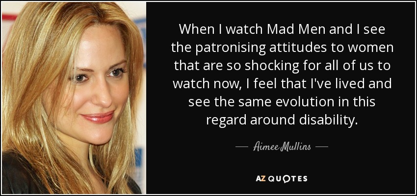 aimee mullins quote when i watch mad men and i see the when i watch mad men and i see the patronising attitudes to women that