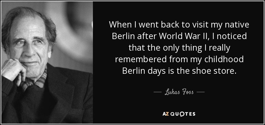 When I went back to visit my native Berlin after World War II, I noticed that the only thing I really remembered from my childhood Berlin days is the shoe store. - Lukas Foss