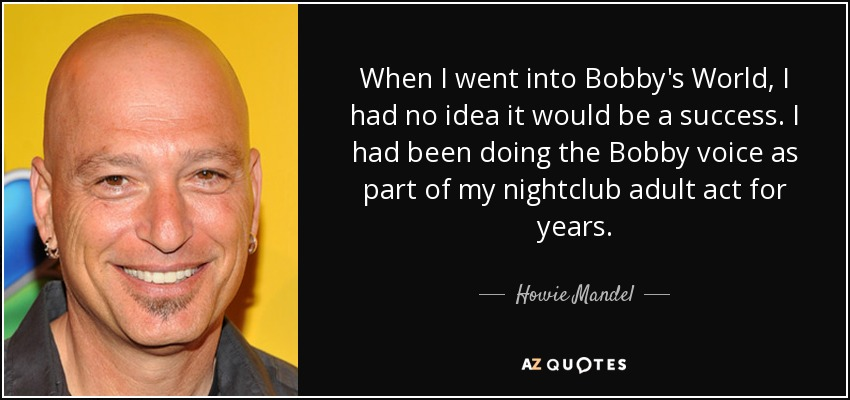 When I went into Bobby's World, I had no idea it would be a success. I had been doing the Bobby voice as part of my nightclub adult act for years. - Howie Mandel