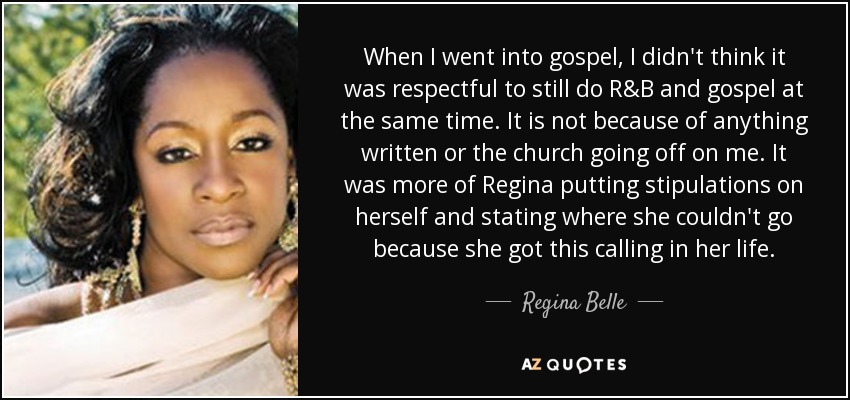When I went into gospel, I didn't think it was respectful to still do R&B and gospel at the same time. It is not because of anything written or the church going off on me. It was more of Regina putting stipulations on herself and stating where she couldn't go because she got this calling in her life. - Regina Belle