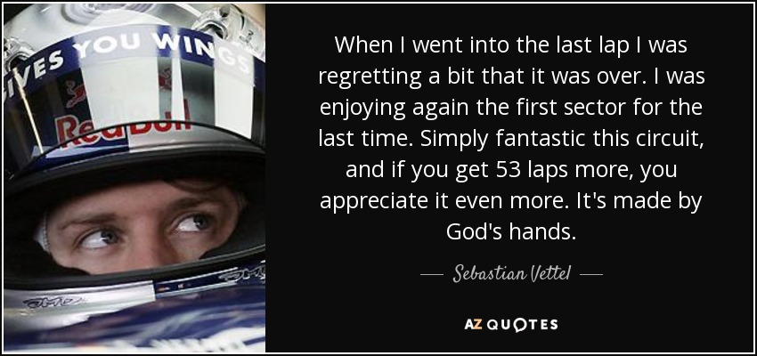 When I went into the last lap I was regretting a bit that it was over. I was enjoying again the first sector for the last time. Simply fantastic this circuit, and if you get 53 laps more, you appreciate it even more. It's made by God's hands. - Sebastian Vettel