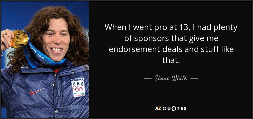 When I went pro at 13, I had plenty of sponsors that give me endorsement deals and stuff like that. - Shaun White