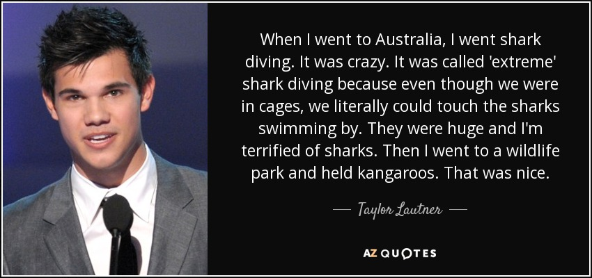 When I went to Australia, I went shark diving. It was crazy. It was called 'extreme' shark diving because even though we were in cages, we literally could touch the sharks swimming by. They were huge and I'm terrified of sharks. Then I went to a wildlife park and held kangaroos. That was nice. - Taylor Lautner