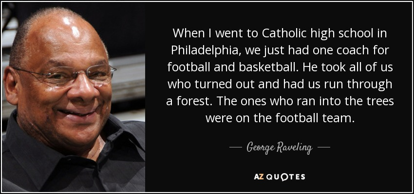 When I went to Catholic high school in Philadelphia, we just had one coach for football and basketball. He took all of us who turned out and had us run through a forest. The ones who ran into the trees were on the football team. - George Raveling