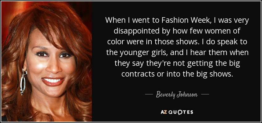 When I went to Fashion Week, I was very disappointed by how few women of color were in those shows. I do speak to the younger girls, and I hear them when they say they're not getting the big contracts or into the big shows. - Beverly Johnson